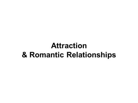 Attraction & Romantic Relationships. I. Interpersonal Attraction A. Proximity: we are likely to develop relationships with people who live near us and.