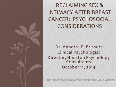Dr. Annette E. Brissett Clinical Psychologist Director, Houston Psychology Consultants October 11, 2014 RECLAIMING SEX & INTIMACY AFTER BREAST CANCER: