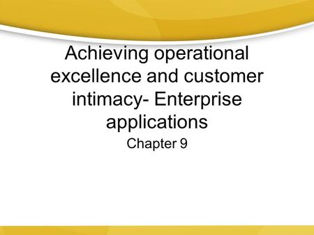 Achieving operational excellence and customer intimacy- Enterprise applications Chapter 9.