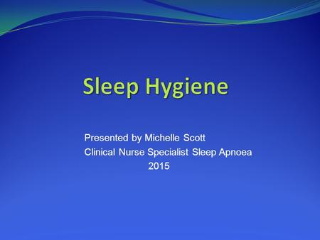 Presented by Michelle Scott Clinical Nurse Specialist Sleep Apnoea 2015.