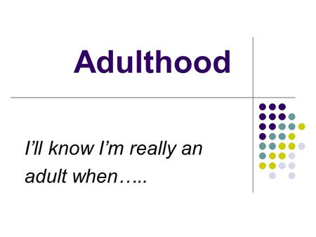 Adulthood I'll know I'm really an adult when…... I'll Know I'm really adult when…. Adulthood depends on gaining maturity, knowledge, and social responsibility.