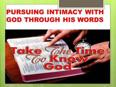 PURSUING INTIMACY WITH GOD THROUGH HIS WORDS. O God, You are my God; Early will I seek You; My soul thirsts for You; My flesh longs for You In a dry and.