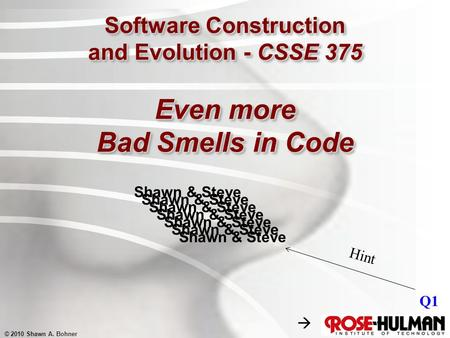 © 2010 Shawn A. Bohner Software Construction and Evolution - CSSE 375 Even more Bad Smells in Code Shawn & Steve Q1 Shawn & Steve Hint 