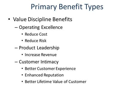 Primary Benefit Types Value Discipline Benefits – Operating Excellence Reduce Cost Reduce Risk – Product Leadership Increase Revenue – Customer Intimacy.