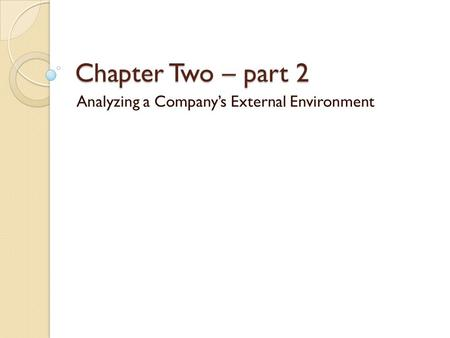 Chapter Two – part 2 Analyzing a Company's External Environment.