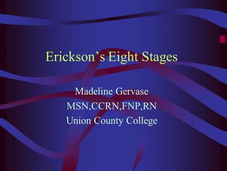 Erickson's Eight Stages Madeline Gervase MSN,CCRN,FNP,RN Union County College.