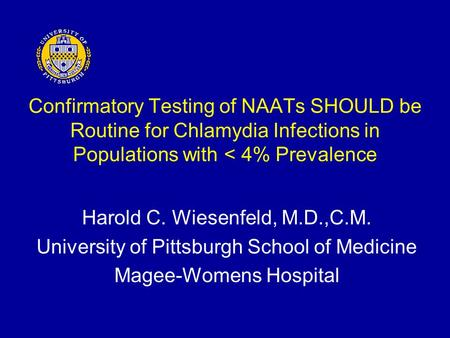 Confirmatory Testing of NAATs SHOULD be Routine for Chlamydia Infections in Populations with < 4% Prevalence Harold C. Wiesenfeld, M.D.,C.M. University.