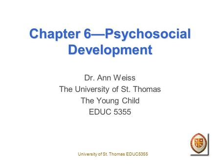 University of St. Thomas EDUC5355 Chapter 6—Psychosocial Development Dr. Ann Weiss The University of St. Thomas The Young Child EDUC 5355.
