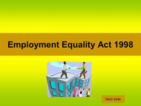 Employment Equality Act 1998 Next slide. Purpose This act seeks to promote equality in the workplace for both full-time and part time-workers, in both.