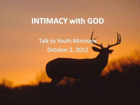INTIMACY with GOD Talk to Youth Ministers October 2, 2012.
