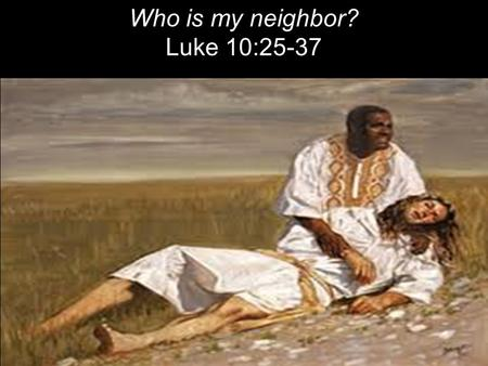 "Who is my neighbor? Luke 10:25-37. On one occasion an expert in the law stood up to test Jesus. ""Teacher,"" he asked, ""what must I do to inherit eternal."