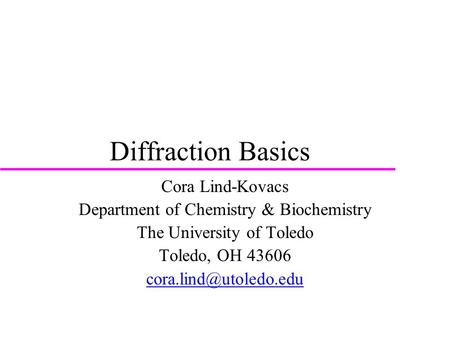 Diffraction Basics Cora Lind-Kovacs Department of Chemistry & Biochemistry The University of Toledo Toledo, OH 43606
