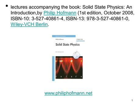 1 lectures accompanying the book: Solid State Physics: An Introduction,by Philip Hofmann (1st edition, October 2008, ISBN-10: 3-527-40861-4, ISBN-13: 978-3-527-40861-0,