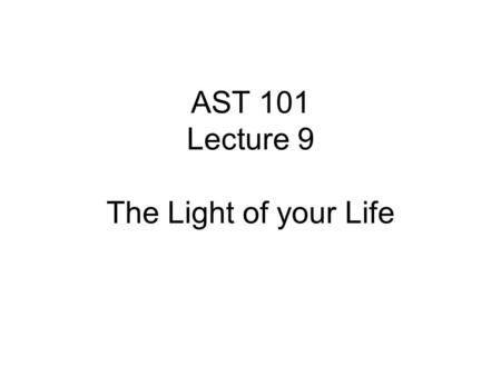AST 101 Lecture 9 The Light of your Life