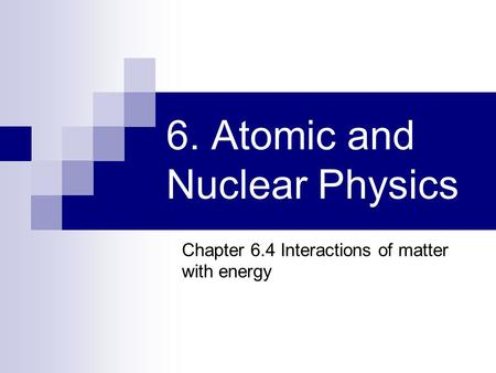 6. Atomic and Nuclear Physics Chapter 6.4 Interactions of matter with energy.