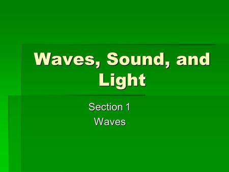 Waves, Sound, and Light Section 1 Waves.