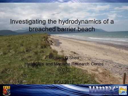 Rossbeigh Barrier Beach Investigating the hydrodynamics of a breached barrier beach Michael O'Shea Hydraulics and Maritime Research Centre U.C.C. EGU 2012.