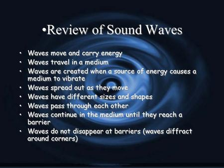 Review of Sound Waves Waves move and carry energy Waves travel in a medium Waves are created when a source of energy causes a medium to vibrate Waves spread.