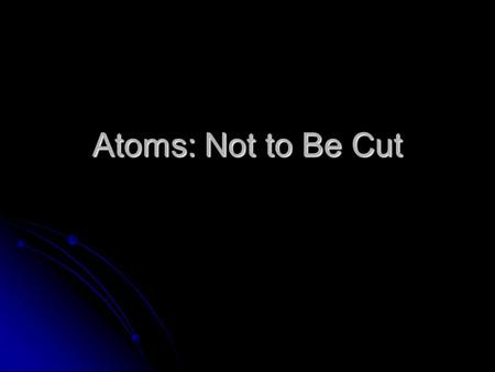 Atoms: Not to Be Cut. Dalton's Theory He deduced that all elements are composed of atoms. He deduced that all elements are composed of atoms. Atoms are.