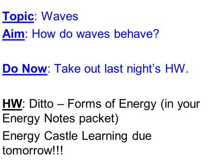 Topic: Waves Aim: How do waves behave? Do Now: Take out last night's HW. HW: Ditto – Forms of Energy (in your Energy Notes packet) Energy Castle Learning.