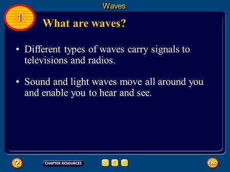 Waves 1 What are waves? Different types of waves carry signals to televisions and radios. Sound and light waves move all around you and enable you to hear.