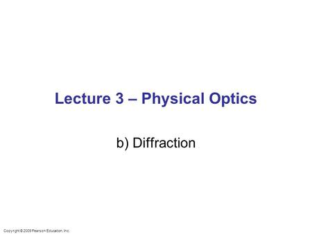 Copyright © 2009 Pearson Education, Inc. Lecture 3 – Physical Optics b) Diffraction.