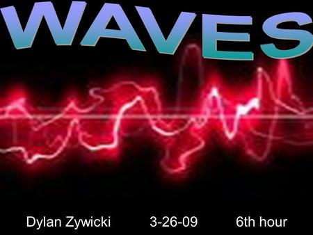 Dylan Zywicki 3-26-09 6th hour WAVES Dylan Zywicki 3-26-09 6th hour.