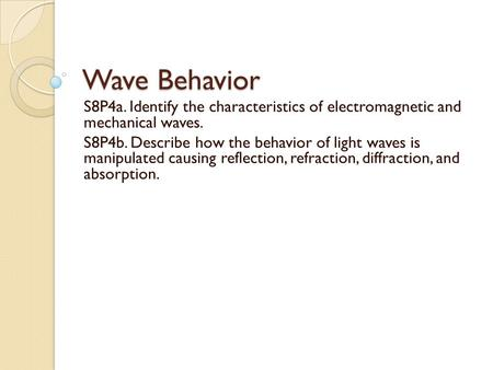 Wave Behavior S8P4a. Identify the characteristics of electromagnetic and mechanical waves. S8P4b. Describe how the behavior of light waves is manipulated.