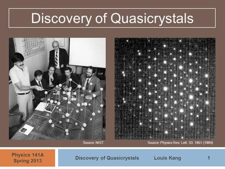 1 Physics 141A Spring 2013 Discovery of QuasicrystalsLouis Kang Discovery of Quasicrystals Source: NISTSource: Physics Rev. Lett. 53. 1951 (1984)