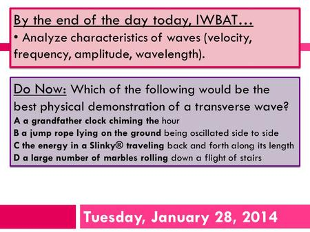 Tuesday, January 28, 2014 By the end of the day today, IWBAT… Analyze characteristics of waves (velocity, frequency, amplitude, wavelength). By the end.