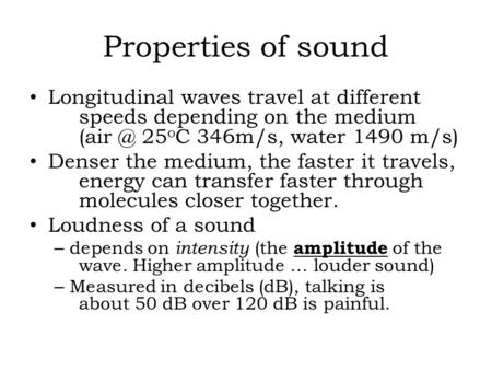 Properties of sound Longitudinal waves travel at different 	speeds depending on the medium 		(air @ 25oC 346m/s, water 1490 m/s) Denser the medium, the.