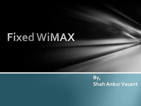 By, Shah Ankur Vasant. WIMAX stands for Worldwide Interoperability for Microwave Access The original IEEE 802.16 standard (now called Fixed WiMAX) was.