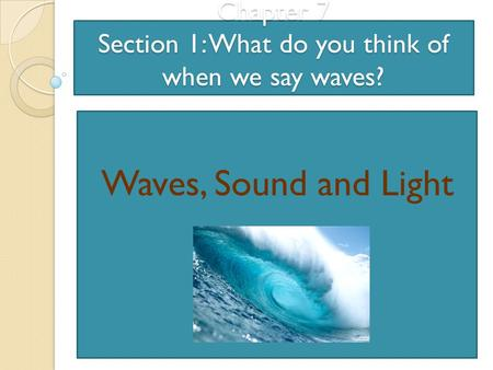 Chapter 7 Section 1: What do you think of when we say waves?