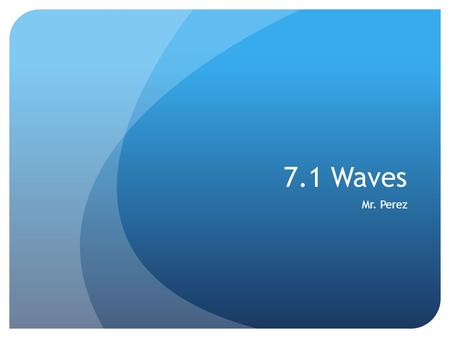 7.1 Waves Mr. Perez. What are waves? Waves are disturbances that move through matter or space Waves TRANSFER ENERGY, NOT MATTER from place to place Waves.
