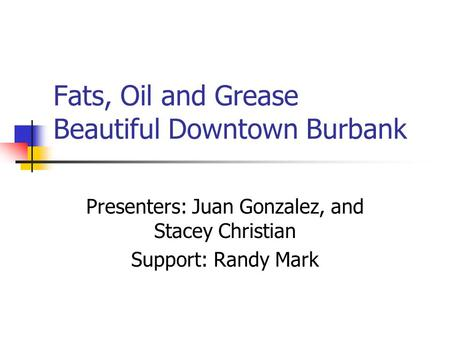 Fats, Oil and Grease Beautiful Downtown Burbank Presenters: Juan Gonzalez, and Stacey Christian Support: Randy Mark.