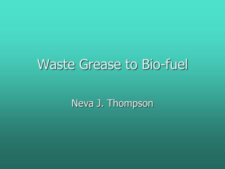 Waste Grease to Bio-fuel Neva J. Thompson. Bio-fuel is environmentally friendly It has fewer emissions, is biodegradable and is a renewable source.