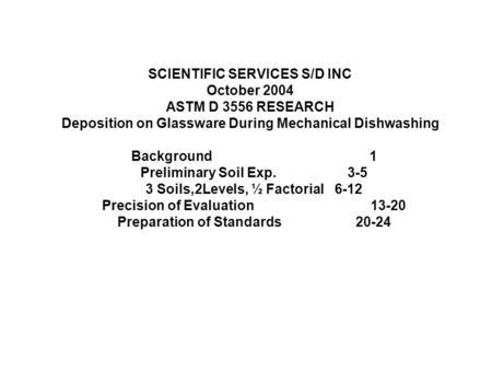 SCIENTIFIC SERVICES S/D INC October 2004 ASTM D 3556 RESEARCH Deposition on Glassware During Mechanical Dishwashing Background1 Preliminary Soil Exp. 3-5.