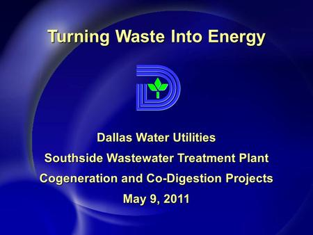 Dallas Water Utilities Southside Wastewater Treatment Plant Cogeneration and Co-Digestion Projects May 9, 2011 Turning Waste Into Energy.