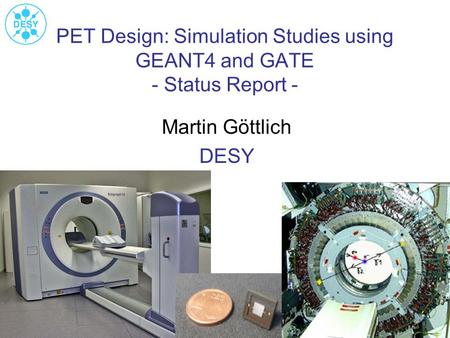 PET Design: Simulation Studies using GEANT4 and GATE - Status Report - Martin Göttlich DESY.