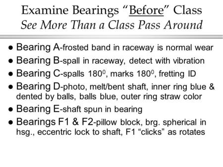 "Examine Bearings ""Before"" Class See More Than a Class Pass Around l Bearing A -frosted band in raceway is normal wear l Bearing B -spall in raceway, detect."
