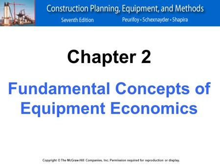 Copyright © The McGraw-Hill Companies, Inc. Permission required for reproduction or display. Chapter 2 Fundamental Concepts of Equipment Economics.