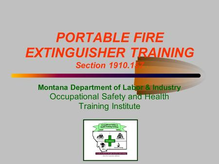 PORTABLE FIRE EXTINGUISHER TRAINING Section 1910.157 Montana Department of Labor & Industry Occupational Safety and Health Training Institute.