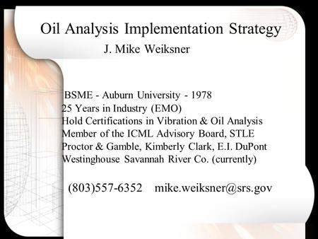 Oil Analysis Implementation Strategy J. Mike Weiksner BSME - Auburn University - 1978 25 Years in Industry (EMO) Hold Certifications in Vibration & Oil.