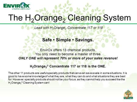 The H 2 Orange 2 Cleaning System Safe Simple Savings. EnvirOx offers 13 chemical products. You only need to become a master of three. ONLY ONE will represent.
