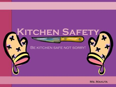 Kitchen Safety Be kitchen safe not sorry! Ms. Makuta.