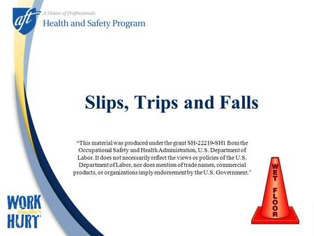 "Slips, Trips and Falls ""This material was produced under the grant SH-22219-SH1 from the Occupational Safety and Health Administration, U.S. Department."