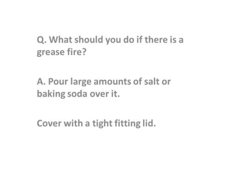 Q. What should you do if there is a grease fire? A. Pour large amounts of salt or baking soda over it. Cover with a tight fitting lid.