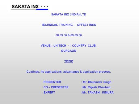 ...... SAKATA INX SAKATA INX SAKATA INX (INDIA) LTD TECHNICAL TRAINING - OFFSET INKS 08.09.06 & 09.09.06 VENUE : UNITECH - I COUNTRY CLUB, GURGAON TOPIC.