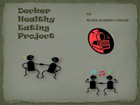 By KIANA,SABRINA,EDGAR Decker Healthy Eating Project.