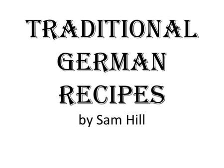 Traditional German Recipes by Sam Hill. Overview Food has long defined Germany and its heritage. Below are a few simple recipes that can allow you to.